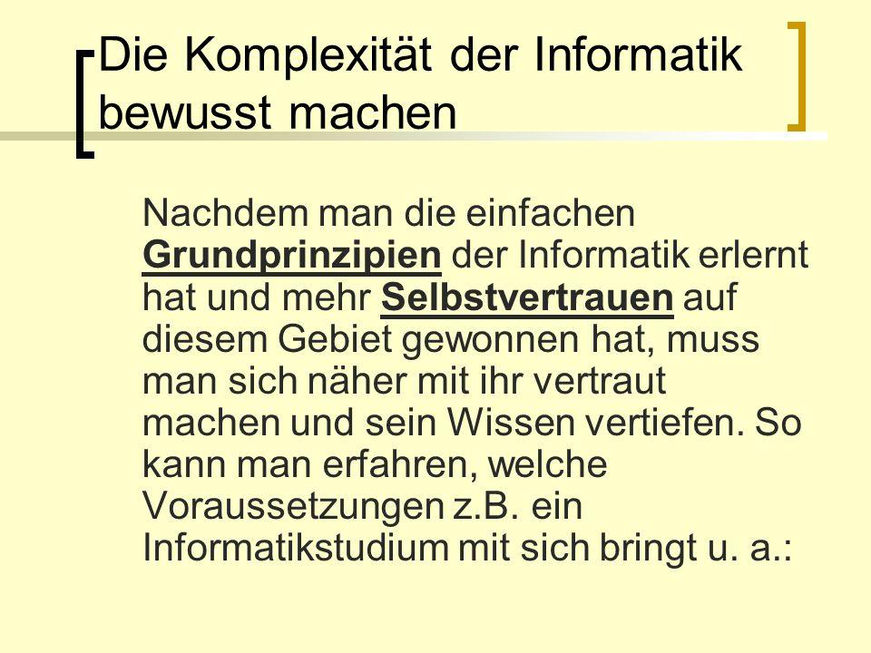 Die Komplexität der Informatik bewusst machen Nachdem man die einfachen Grundprinzipien der Informatik erlernt hat und mehr Selbstvertrauen auf diesem