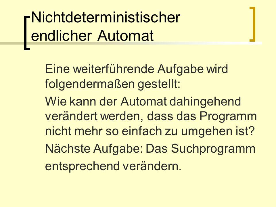 Nichtdeterministischer endlicher Automat Eine weiterführende Aufgabe wird folgendermaßen gestellt: Wie kann der Automat dahingehend verändert werden,