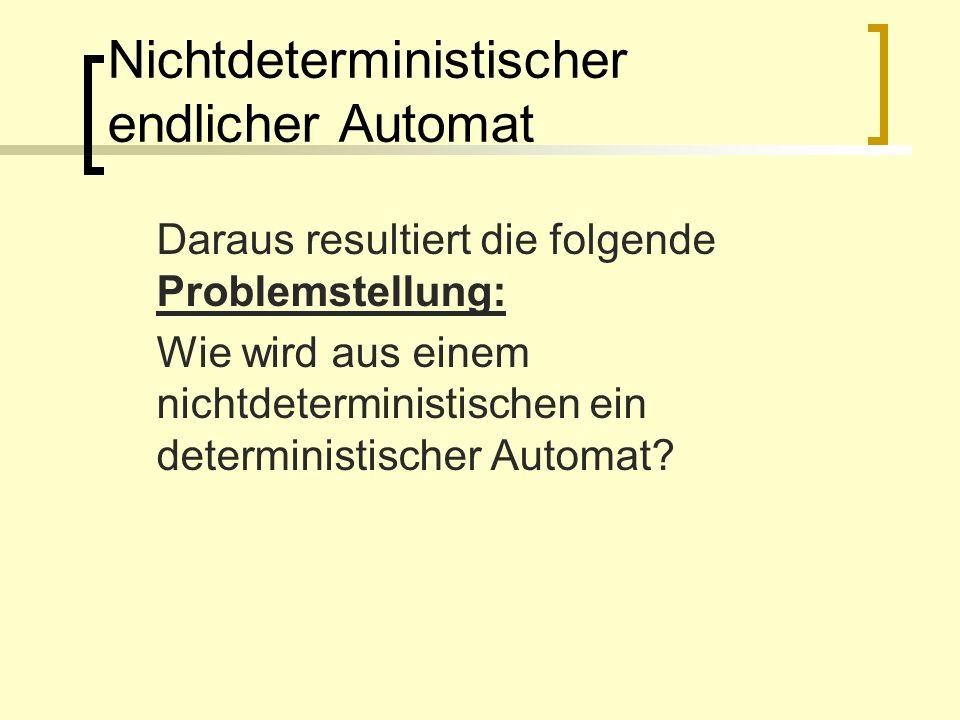 Nichtdeterministischer endlicher Automat Daraus resultiert die folgende Problemstellung: Wie wird aus einem nichtdeterministischen ein deterministisch