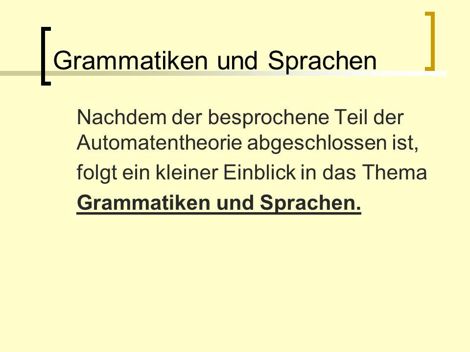 Grammatiken und Sprachen Nachdem der besprochene Teil der Automatentheorie abgeschlossen ist, folgt ein kleiner Einblick in das Thema Grammatiken und