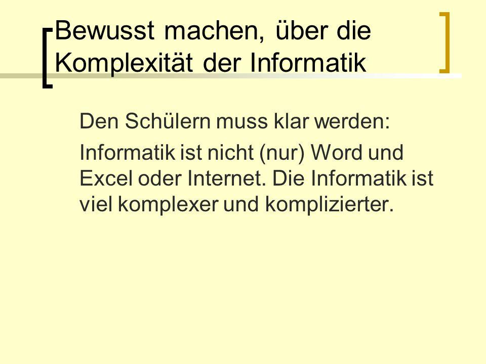 Bewusst machen, über die Komplexität der Informatik Den Schülern muss klar werden: Informatik ist nicht (nur) Word und Excel oder Internet. Die Inform