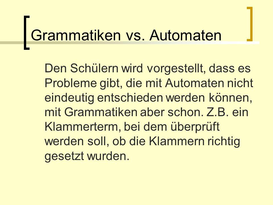 Grammatiken vs. Automaten Den Schülern wird vorgestellt, dass es Probleme gibt, die mit Automaten nicht eindeutig entschieden werden können, mit Gramm