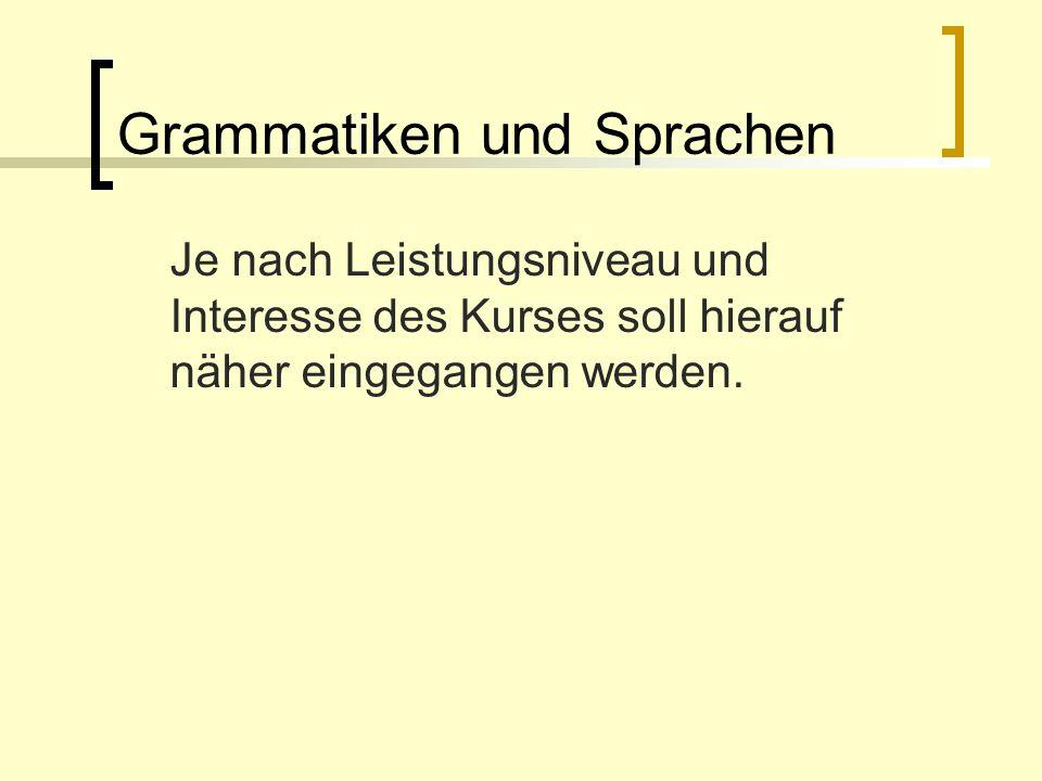Grammatiken und Sprachen Je nach Leistungsniveau und Interesse des Kurses soll hierauf näher eingegangen werden.