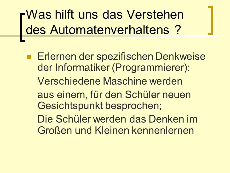 Was hilft uns das Verstehen des Automatenverhaltens ? Erlernen der spezifischen Denkweise der Informatiker (Programmierer): Verschiedene Maschine werd