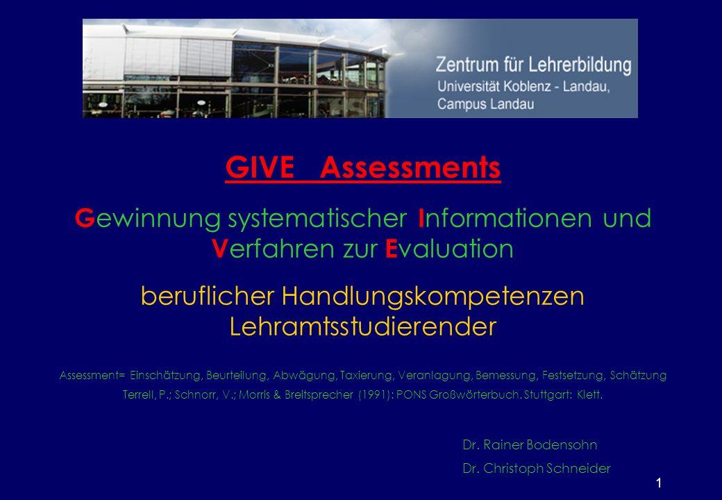 1 GIVE Assessments G ewinnung systematischer I nformationen und V erfahren zur E valuation beruflicher Handlungskompetenzen Lehramtsstudierender Assessment= Einschätzung, Beurteilung, Abwägung, Taxierung, Veranlagung, Bemessung, Festsetzung, Schätzung Terrell, P.; Schnorr, V.; Morris & Breitsprecher (1991): PONS Großwörterbuch.