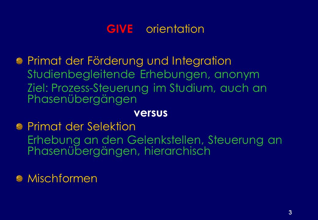 3 GIVE orientation Primat der Förderung und Integration Studienbegleitende Erhebungen, anonym Ziel: Prozess-Steuerung im Studium, auch an Phasenübergängen versus Primat der Selektion Erhebung an den Gelenkstellen, Steuerung an Phasenübergängen, hierarchisch Mischformen