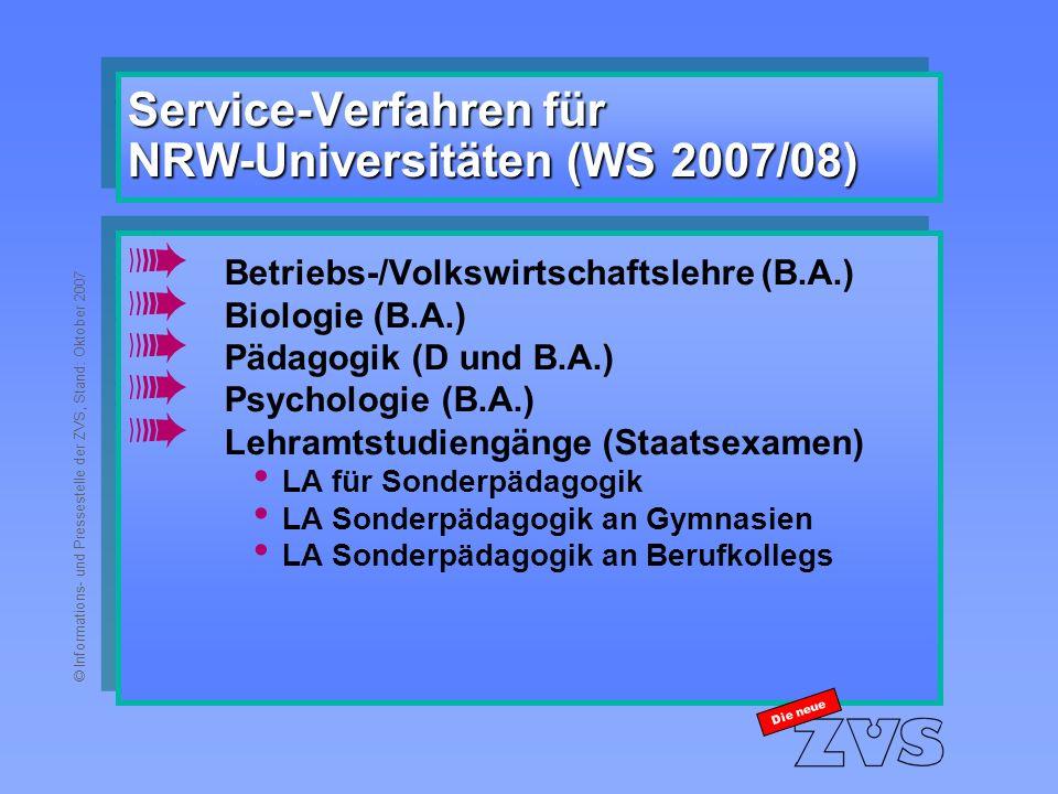 © Informations- und Pressestelle der ZVS, Stand: Oktober 2007 Service-Verfahren für NRW-Universitäten (WS 2007/08) à Betriebs-/Volkswirtschaftslehre (B.A.) à Biologie (B.A.) à Pädagogik (D und B.A.) à Psychologie (B.A.) à Lehramtstudiengänge (Staatsexamen) LA für Sonderpädagogik LA Sonderpädagogik an Gymnasien LA Sonderpädagogik an Berufkollegs à Betriebs-/Volkswirtschaftslehre (B.A.) à Biologie (B.A.) à Pädagogik (D und B.A.) à Psychologie (B.A.) à Lehramtstudiengänge (Staatsexamen) LA für Sonderpädagogik LA Sonderpädagogik an Gymnasien LA Sonderpädagogik an Berufkollegs Die neue