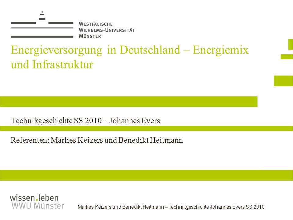 Marlies Keizers und Benedikt Heitmann – Technikgeschichte Johannes Evers SS 2010 Energieversorgung in Deutschland – Energiemix und Infrastruktur Techn