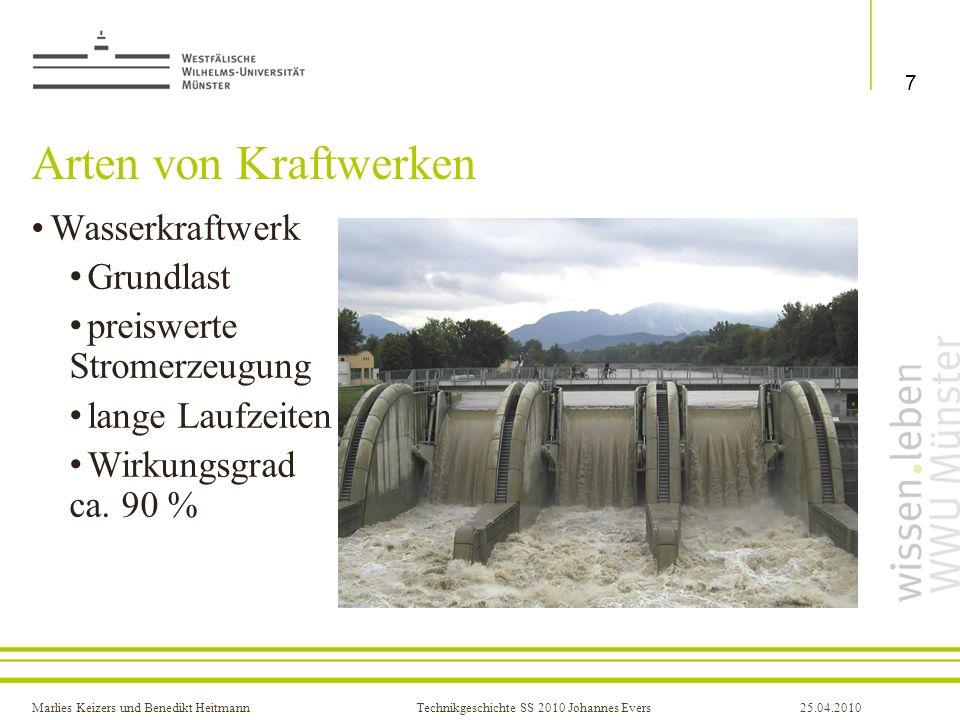 Marlies Keizers und Benedikt HeitmannTechnikgeschichte SS 2010 Johannes Evers25.04.2010 Arten von Kraftwerken Kernkraftwerk bis zu 1600 MW Grundlast 17 in D günstigste Stromerzeugung Wirkungsgrad ca.