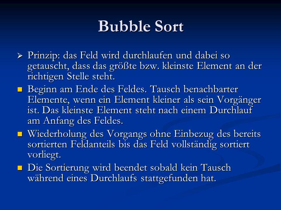 Bubble Sort Prinzip: das Feld wird durchlaufen und dabei so getauscht, dass das größte bzw. kleinste Element an der richtigen Stelle steht. Prinzip: d