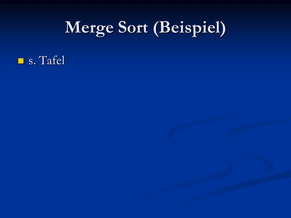 Merge Sort (Beispiel) s. Tafel s. Tafel