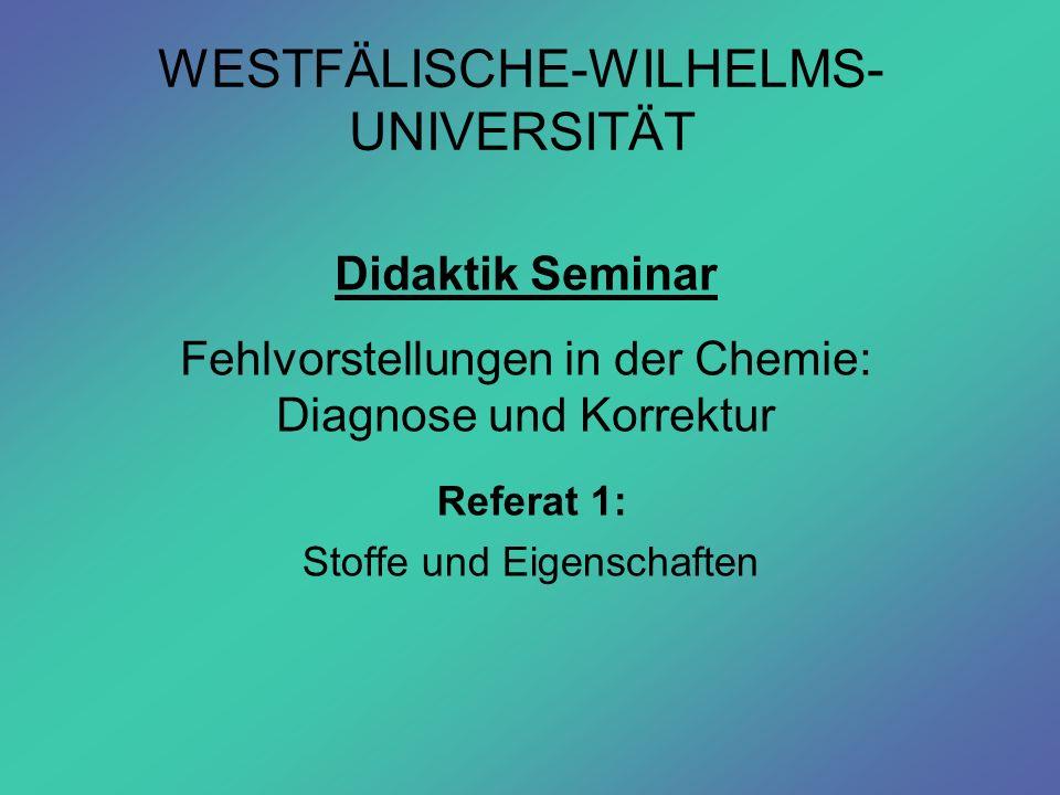 WESTFÄLISCHE-WILHELMS- UNIVERSITÄT Referat 1: Stoffe und Eigenschaften Didaktik Seminar Fehlvorstellungen in der Chemie: Diagnose und Korrektur