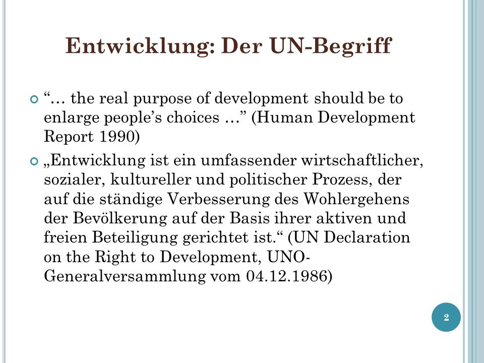 Entwicklung: Der UN-Begriff … the real purpose of development should be to enlarge peoples choices … (Human Development Report 1990) Entwicklung ist e