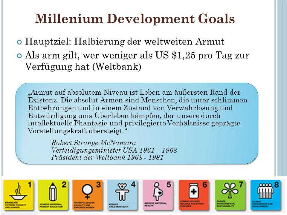 Millenium Development Goals Hauptziel: Halbierung der weltweiten Armut Als arm gilt, wer weniger als US $1,25 pro Tag zur Verfügung hat (Weltbank) 47