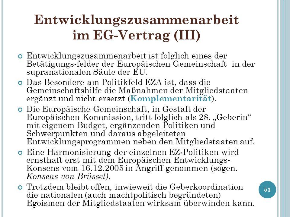 Entwicklungszusammenarbeit im EG-Vertrag (III) Entwicklungszusammenarbeit ist folglich eines der Betätigungs-felder der Europäischen Gemeinschaft in d