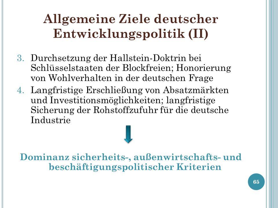 Allgemeine Ziele deutscher Entwicklungspolitik (II) 3.Durchsetzung der Hallstein-Doktrin bei Schlüsselstaaten der Blockfreien; Honorierung von Wohlver