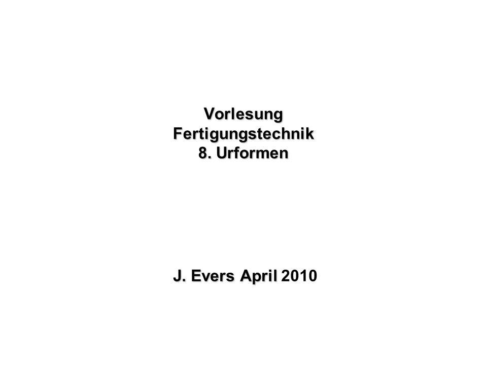Vorlesung Fertigungstechnik 8. Urformen J. Evers April J. Evers April 2010