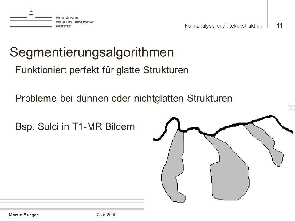 Martin Burger Formanalyse und Rekonstruktion 11 23.5.2008 Segmentierungsalgorithmen Funktioniert perfekt für glatte Strukturen Probleme bei dünnen ode