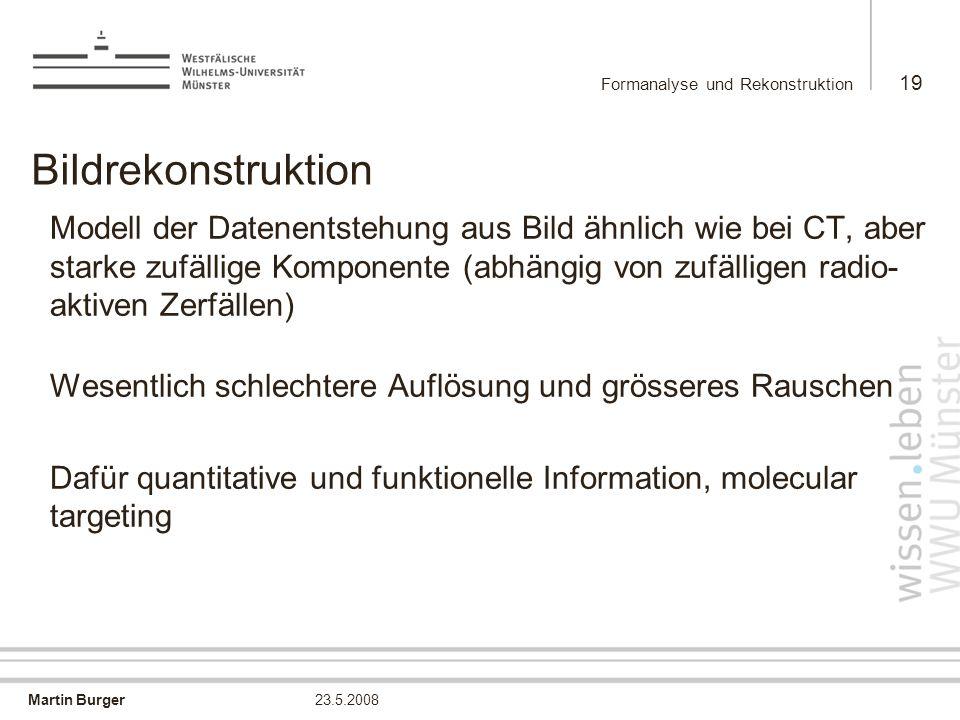 Martin Burger Formanalyse und Rekonstruktion 19 23.5.2008 Bildrekonstruktion Modell der Datenentstehung aus Bild ähnlich wie bei CT, aber starke zufäl