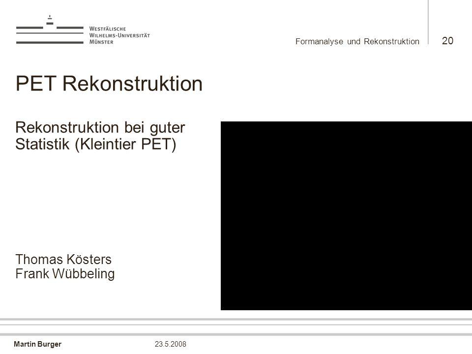 Martin Burger Formanalyse und Rekonstruktion 20 23.5.2008 PET Rekonstruktion Rekonstruktion bei guter Statistik (Kleintier PET) Thomas Kösters Frank W