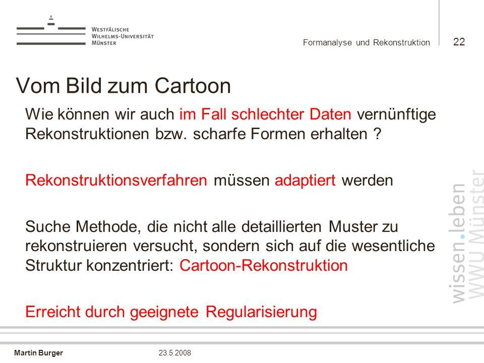 Martin Burger Formanalyse und Rekonstruktion 22 23.5.2008 Vom Bild zum Cartoon Wie können wir auch im Fall schlechter Daten vernünftige Rekonstruktion