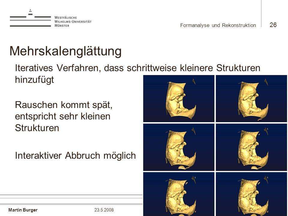 Martin Burger Formanalyse und Rekonstruktion 26 23.5.2008 Mehrskalenglättung Iteratives Verfahren, dass schrittweise kleinere Strukturen hinzufügt Rau