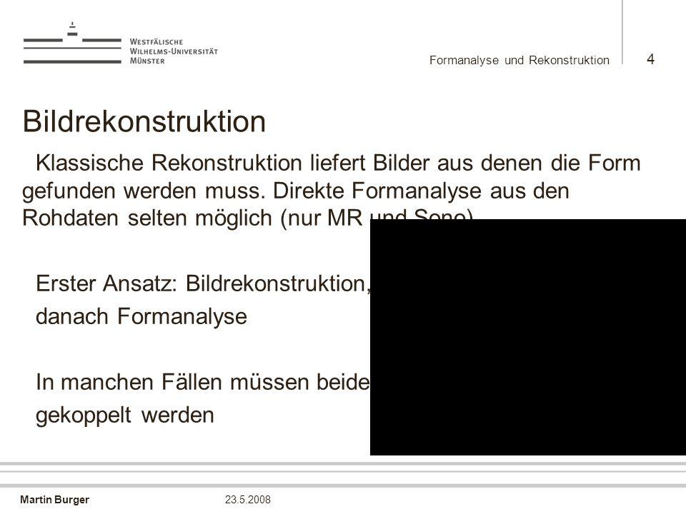 Martin Burger Formanalyse und Rekonstruktion 4 23.5.2008 Bildrekonstruktion Klassische Rekonstruktion liefert Bilder aus denen die Form gefunden werde