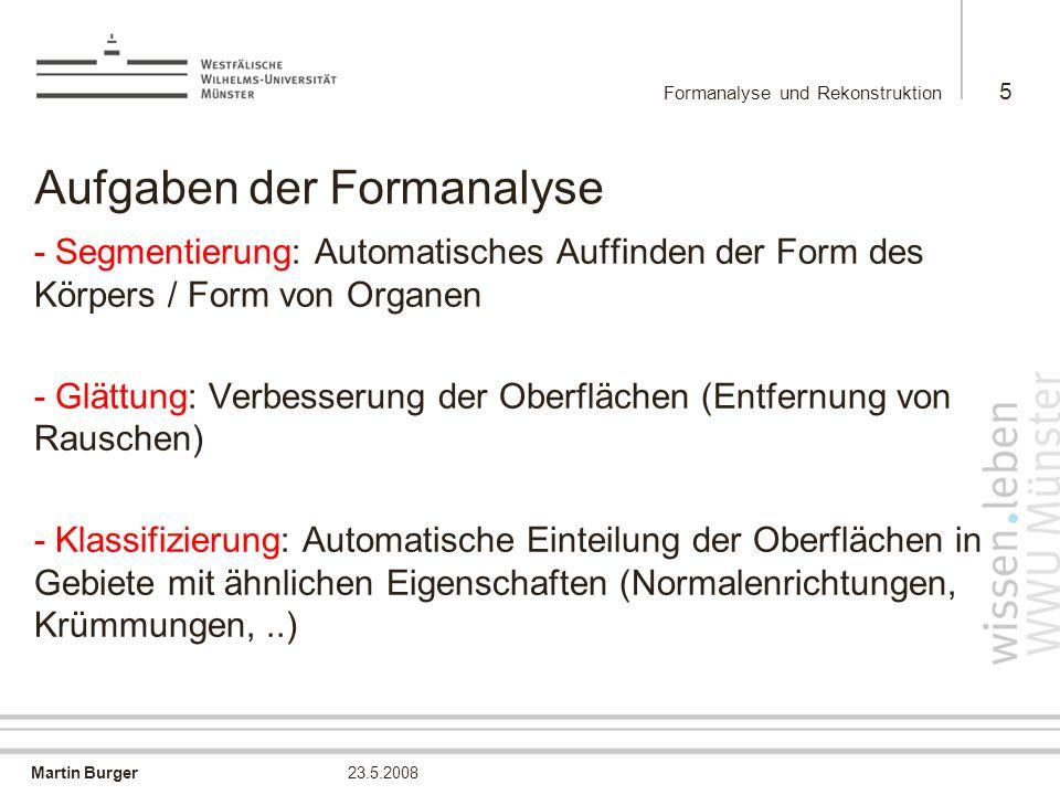 Martin Burger Formanalyse und Rekonstruktion 5 23.5.2008 Aufgaben der Formanalyse -Segmentierung: Automatisches Auffinden der Form des Körpers / Form