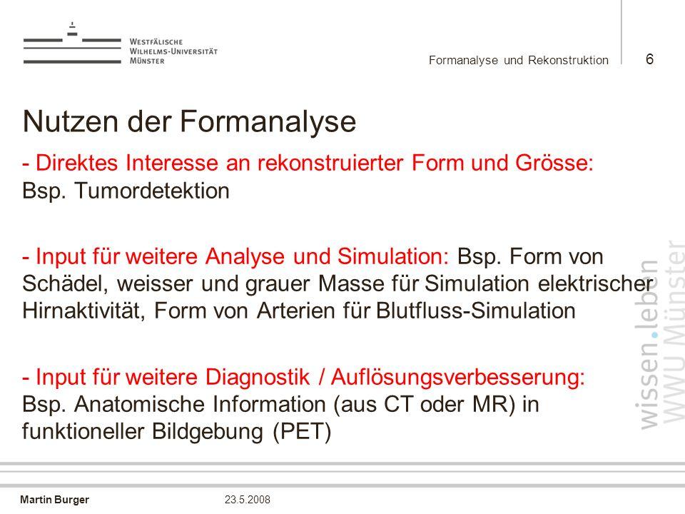 Martin Burger Formanalyse und Rekonstruktion 6 23.5.2008 Nutzen der Formanalyse -Direktes Interesse an rekonstruierter Form und Grösse: Bsp. Tumordete