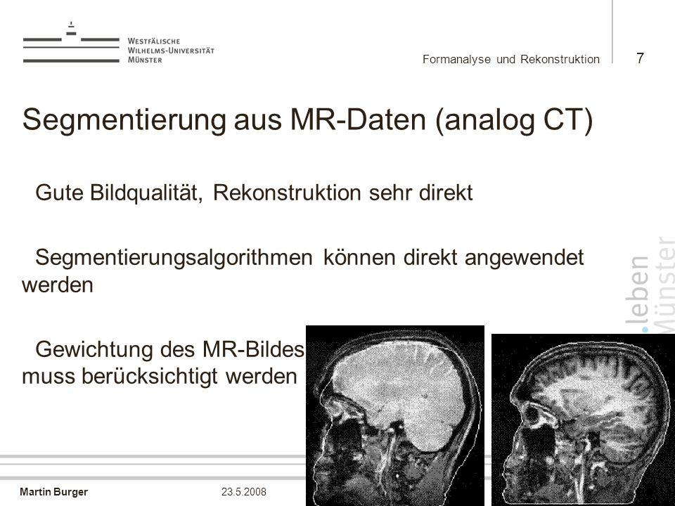 Martin Burger Formanalyse und Rekonstruktion 7 23.5.2008 Segmentierung aus MR-Daten (analog CT) Gute Bildqualität, Rekonstruktion sehr direkt Segmenti