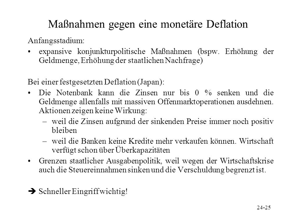 24-25 Maßnahmen gegen eine monetäre Deflation Anfangsstadium: expansive konjunkturpolitische Maßnahmen (bspw. Erhöhung der Geldmenge, Erhöhung der sta
