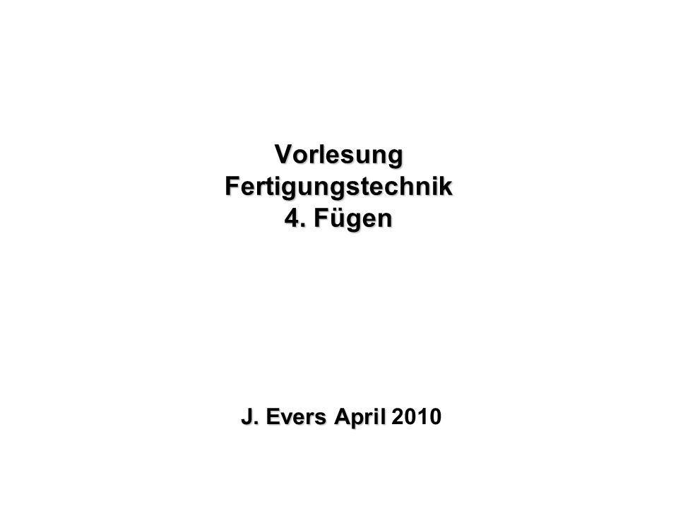 Vorlesung Fertigungstechnik 4. Fügen J. Evers April J. Evers April 2010
