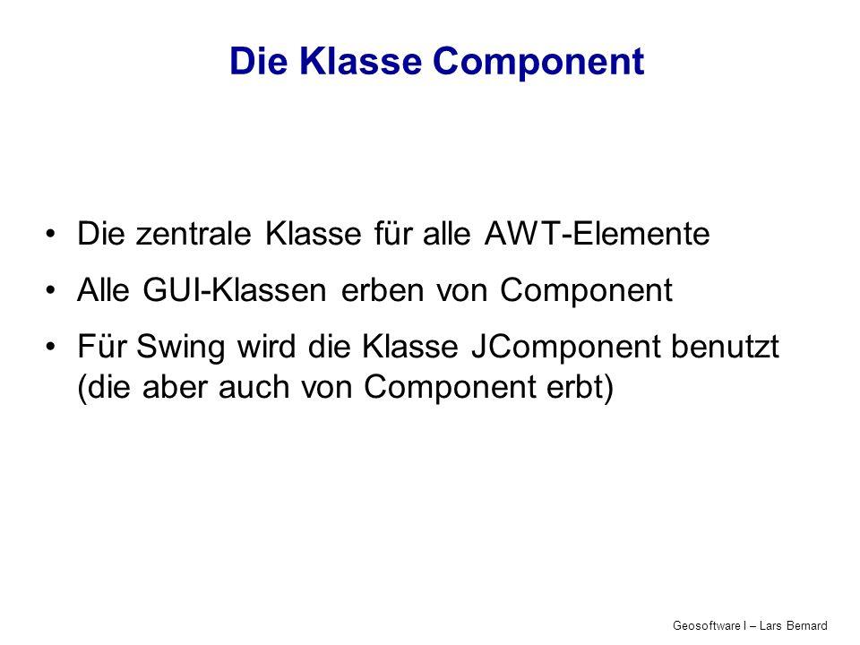 Geosoftware I – Lars Bernard Die Klasse Component Die zentrale Klasse für alle AWT-Elemente Alle GUI-Klassen erben von Component Für Swing wird die Kl