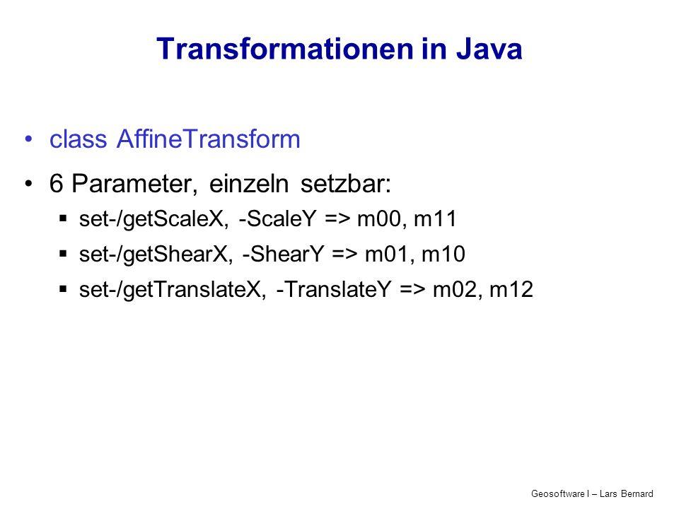 Geosoftware I – Lars Bernard Transformationen in Java class AffineTransform 6 Parameter, einzeln setzbar: set-/getScaleX, -ScaleY => m00, m11 set-/get