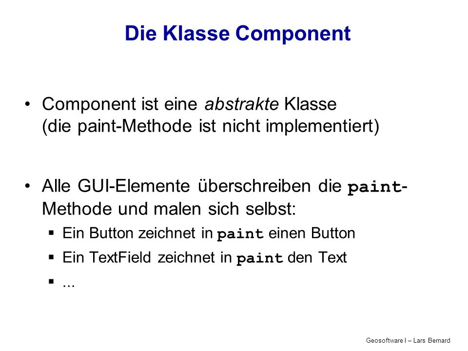Geosoftware I – Lars Bernard Die Klasse Component Component ist eine abstrakte Klasse (die paint-Methode ist nicht implementiert) Alle GUI-Elemente üb