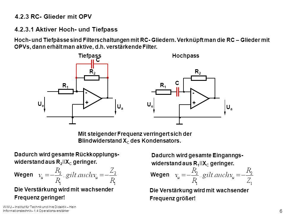 WWU – Institut für Technik und ihre Didaktik – Hein Informationstechnik– 1.4 Operationsverstärker 6 4.2.3 RC- Glieder mit OPV 4.2.3.1 Aktiver Hoch- und Tiefpass -+-+ UeUe UaUa -+-+ UeUe UaUa Hoch- und Tiefpässe sind Filterschaltungen mit RC- Gliedern.