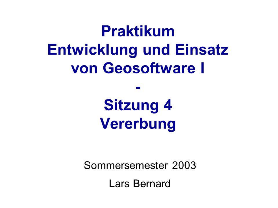 Praktikum Entwicklung und Einsatz von Geosoftware I - Sitzung 4 Vererbung Sommersemester 2003 Lars Bernard