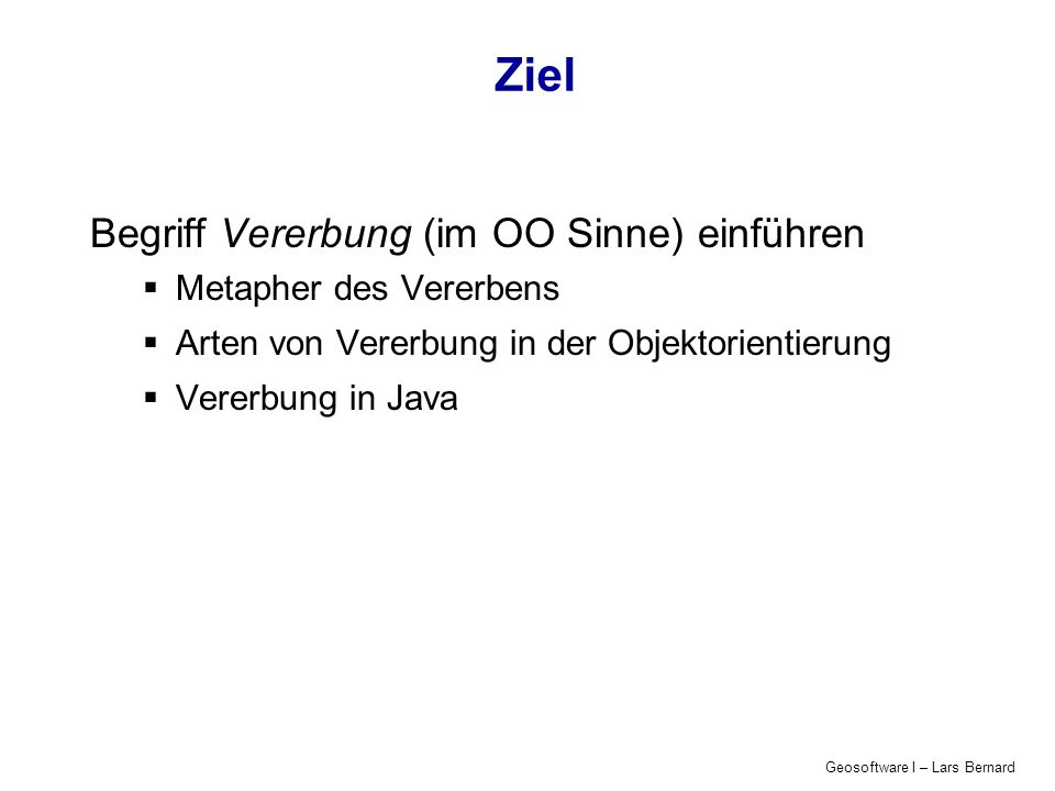 Geosoftware I – Lars Bernard Ziel Begriff Vererbung (im OO Sinne) einführen Metapher des Vererbens Arten von Vererbung in der Objektorientierung Vererbung in Java