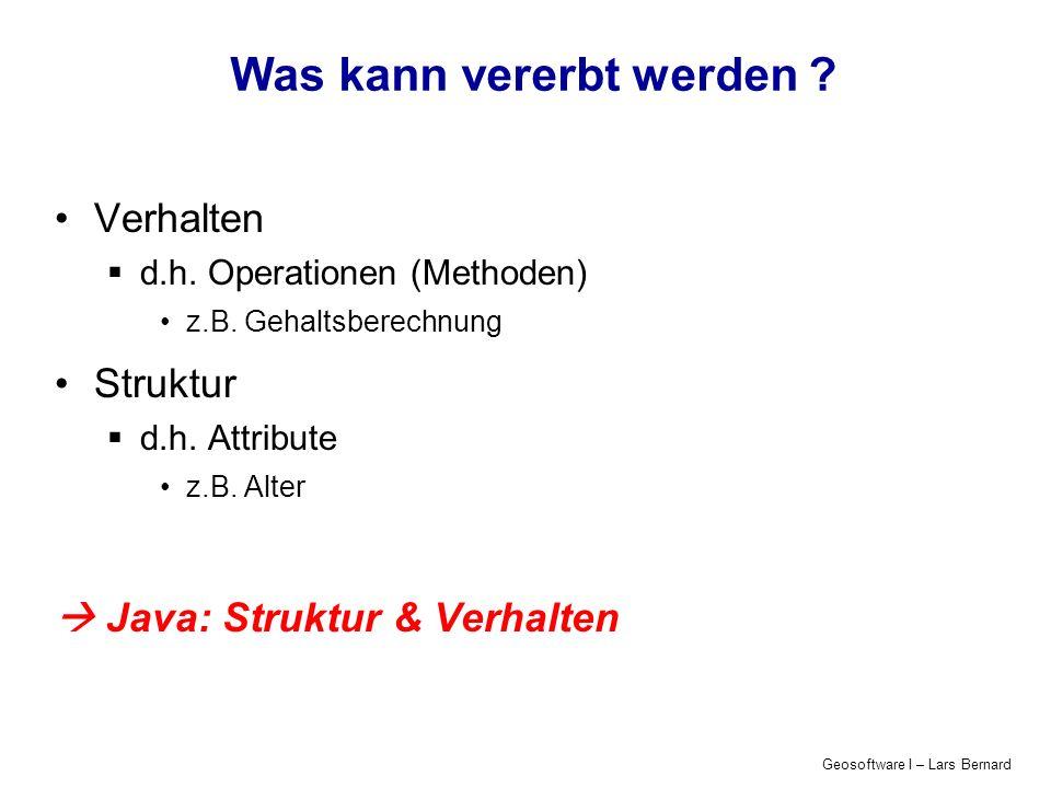 Geosoftware I – Lars Bernard Was kann vererbt werden ? Verhalten d.h. Operationen (Methoden) z.B. Gehaltsberechnung Struktur d.h. Attribute z.B. Alter