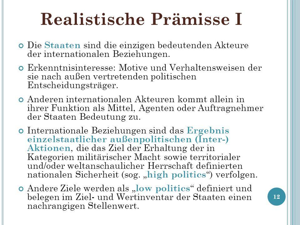 Realistische Prämisse I Die Staaten sind die einzigen bedeutenden Akteure der internationalen Beziehungen. Erkenntnisinteresse: Motive und Verhaltensw