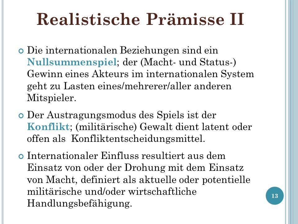 Realistische Prämisse II Die internationalen Beziehungen sind ein Nullsummenspiel ; der (Macht- und Status-) Gewinn eines Akteurs im internationalen S