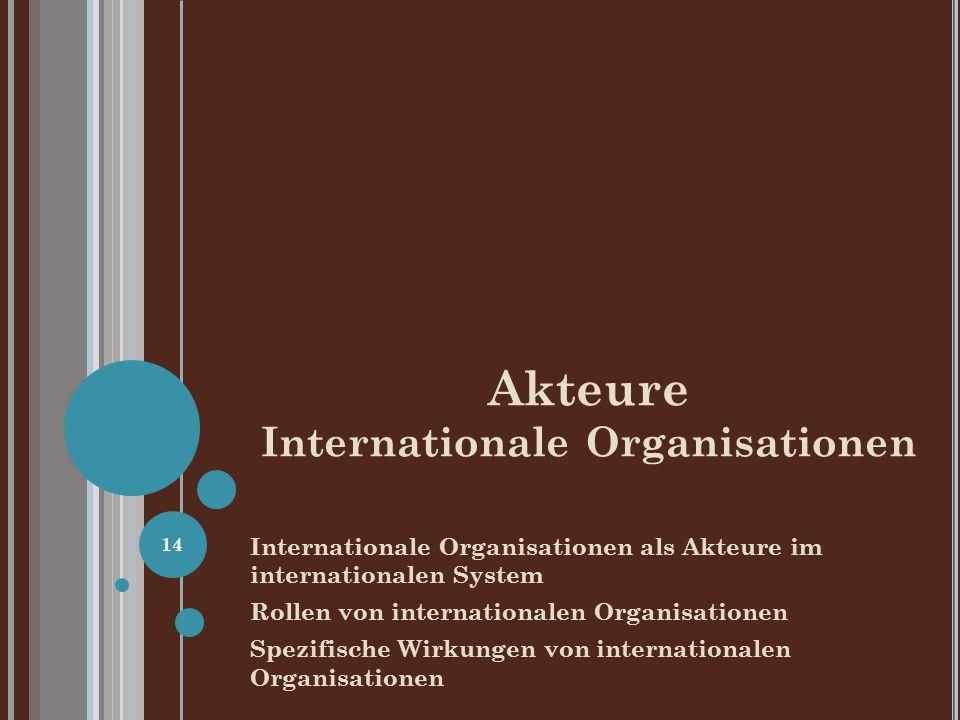 Akteure Internationale Organisationen Internationale Organisationen als Akteure im internationalen System Rollen von internationalen Organisationen Spezifische Wirkungen von internationalen Organisationen 14