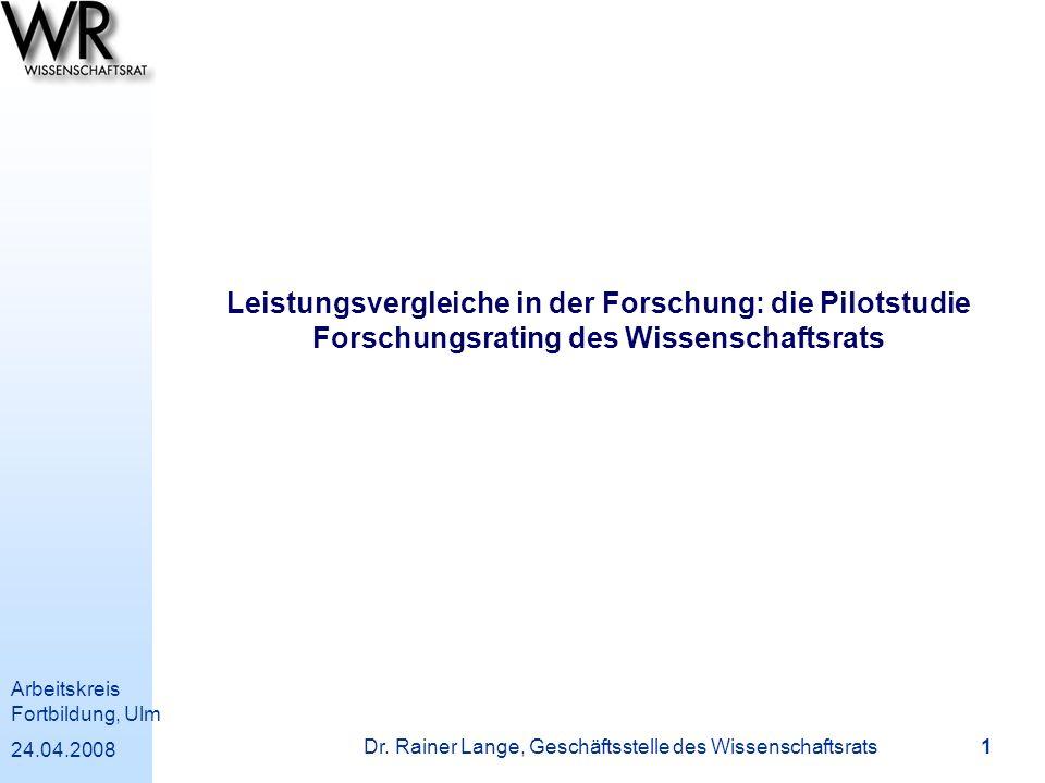 Arbeitskreis Fortbildung, Ulm 24.04.2008 Dr. Rainer Lange, Geschäftsstelle des Wissenschaftsrats 1 Leistungsvergleiche in der Forschung: die Pilotstud