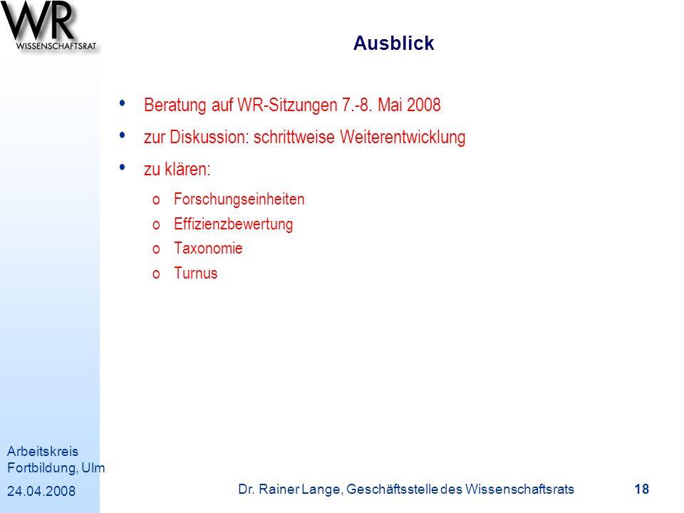 Arbeitskreis Fortbildung, Ulm 24.04.2008 Dr. Rainer Lange, Geschäftsstelle des Wissenschaftsrats 18 Ausblick Beratung auf WR-Sitzungen 7.-8. Mai 2008