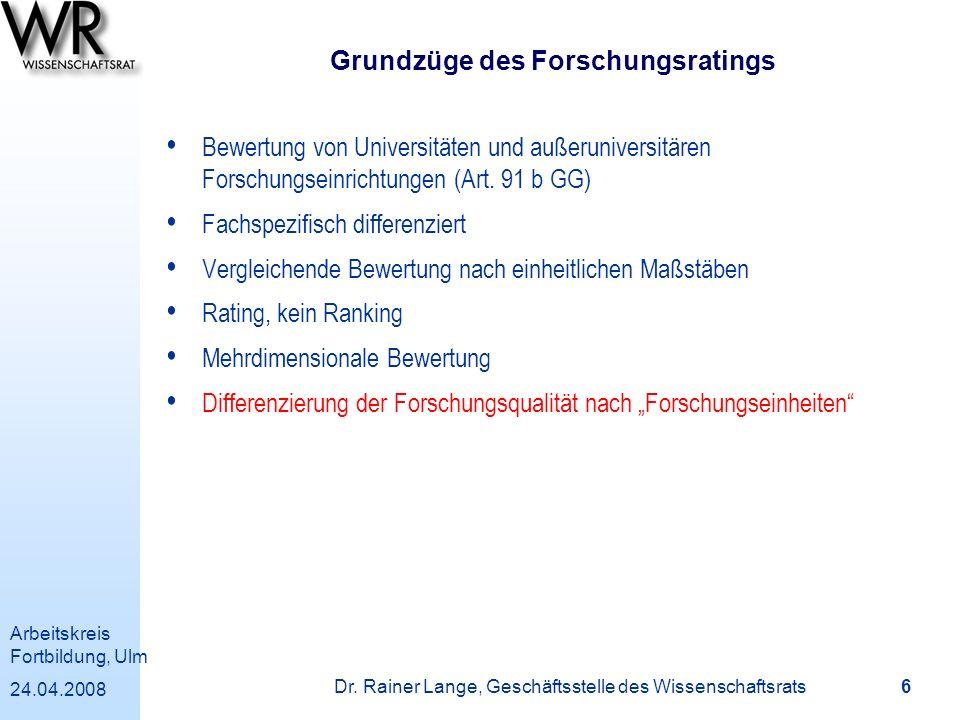 Arbeitskreis Fortbildung, Ulm 24.04.2008 Dr. Rainer Lange, Geschäftsstelle des Wissenschaftsrats 6 Grundzüge des Forschungsratings Bewertung von Unive
