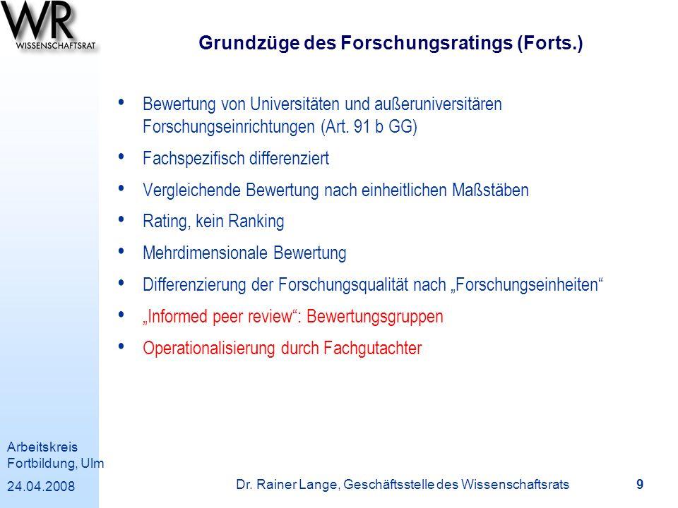 Arbeitskreis Fortbildung, Ulm 24.04.2008 Dr. Rainer Lange, Geschäftsstelle des Wissenschaftsrats 9 Grundzüge des Forschungsratings (Forts.) Bewertung