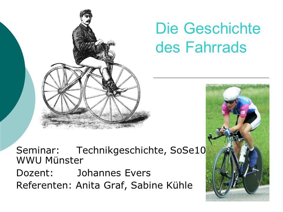 Die Geschichte des Fahrrads Seminar: Technikgeschichte, SoSe10 WWU Münster Dozent: Johannes Evers Referenten: Anita Graf, Sabine Kühle