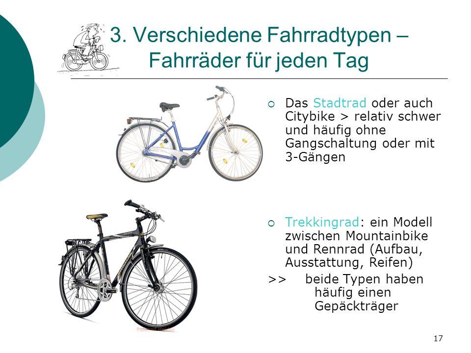 17 3. Verschiedene Fahrradtypen – Fahrräder für jeden Tag Das Stadtrad oder auch Citybike > relativ schwer und häufig ohne Gangschaltung oder mit 3-Gä