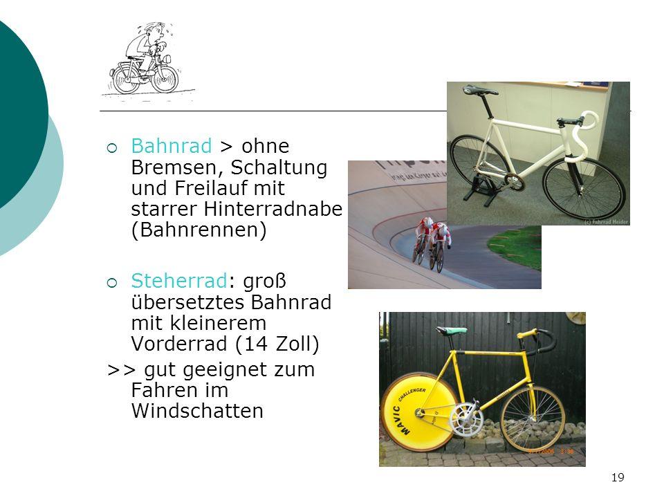 19 Bahnrad > ohne Bremsen, Schaltung und Freilauf mit starrer Hinterradnabe (Bahnrennen) Steherrad: groß übersetztes Bahnrad mit kleinerem Vorderrad (14 Zoll) >> gut geeignet zum Fahren im Windschatten
