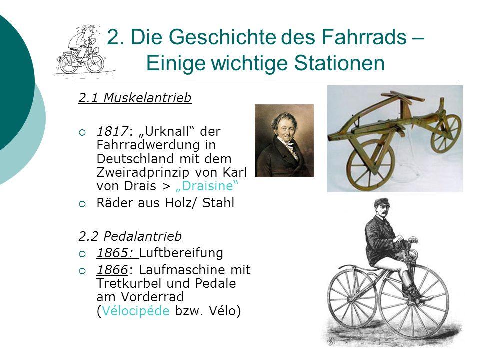 6 2. Die Geschichte des Fahrrads – Einige wichtige Stationen 2.1 Muskelantrieb 1817: Urknall der Fahrradwerdung in Deutschland mit dem Zweiradprinzip